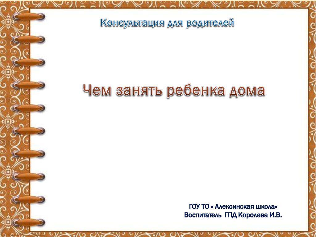 thumbnail of Королева И.В._Консультация для родителей_Чем занять ребенка дома_дошк. гр.